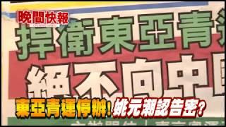 【晚間搶先報】東亞青運停辦!姚元潮認告密?