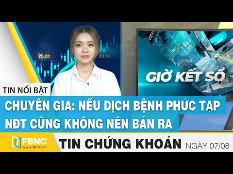 Tin tức Chứng khoán ngày 7/8   Chuyên gia: nếu dịch bệnh phức tạp, NĐT cũng không nên bán ra   FBNC