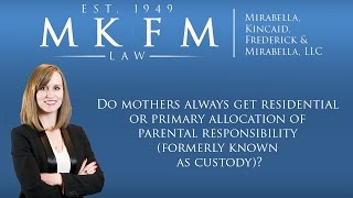 Mirabella, Kincaid, Frederick & Mirabella, LLC Video - Do Mothers Always Get Residential or Primary Allocation of Parental Responsibility?