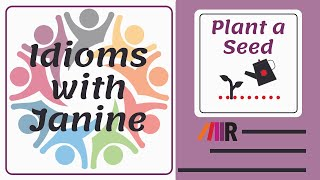 Idioms with Janine: Plant a Seed