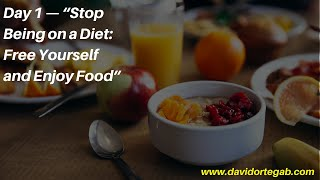 """Day 1 """"Stop Being on a Diet  Free Yourself and Enjoy Food"""""""