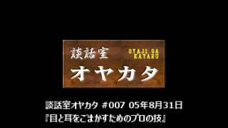 談話室オヤカタ #007 05年8月31日 『目と耳をごまかすためのプロの技』 談話室オヤカタは、荻窪駅そばの細い路地を抜けた先にある雑居ビルの中...