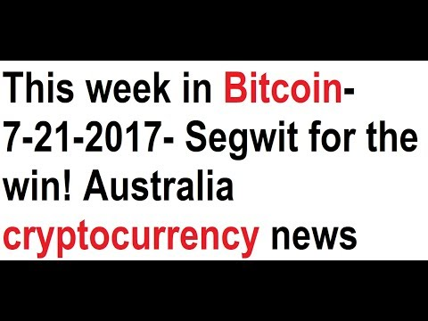 This week in Bitcoin- 7-21-2017- Segwit for the win! Australia cryptocurrency news