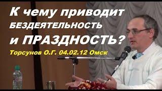 К чему приводит БЕЗДЕЯТЕЛЬНОСТЬ и ПРАЗДНОСТЬ? Торсунов О.Г. 04.02.12 Омск