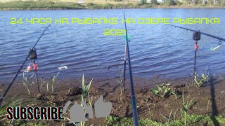 24 ЧАСА НА РЫБАЛКЕ НА ОЗЕРЕ рыбалка 2021