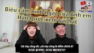 Biểu cảm kinh ngạc của Anh em Hàn Quốc xem bài hát