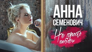 Анна Семенович - Не просто любовь (Официальный клип)