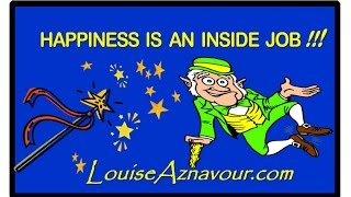 HAPPINESS IS AN INSIDE JOB!  by Dr. Louise Aznavour, Psychologist Montreal - Canada