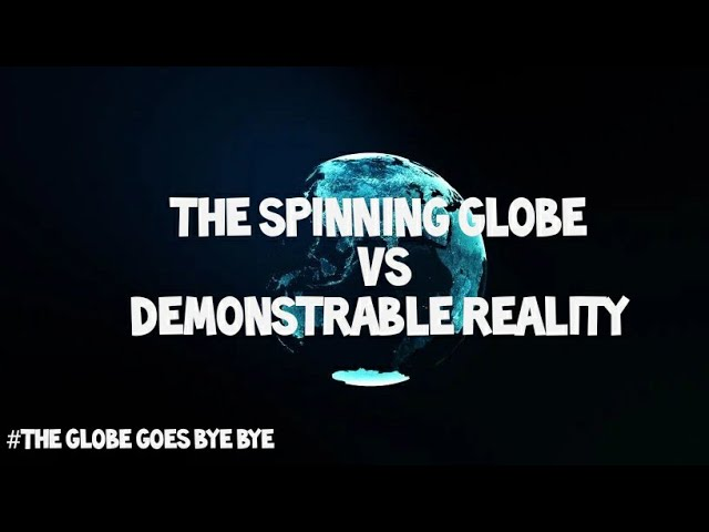 Flat Earth: The spinning globe Vs Demonstrable reality.