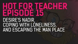 Video Hot for Teacher Episode 15: Desire's Nadir, Coping with Loneliness, and Escaping the Man Place download MP3, 3GP, MP4, WEBM, AVI, FLV Juli 2018