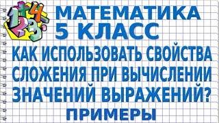 МАТЕМАТИКА 5 класс. КАК ИСПОЛЬЗОВАТЬ СВОЙСТВА СЛОЖЕНИЯ ПРИ ВЫЧИСЛЕНИИ ЗНАЧЕНИЙ ВЫРАЖЕНИЙ? Примеры