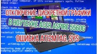 отключение дискретной графики в ноутбуке Acer Aspire 5560G ошибка Ati2mtag sys
