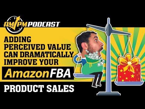 Increase Your Amazon FBA Product Sales By Adding Perceived Value!  - AMPM PODCAST EP 140