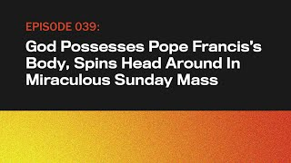 God Possesses Pope Francis's Body, Spins Head Around In Miraculous Sunday Mass | The Topical | Ep 39