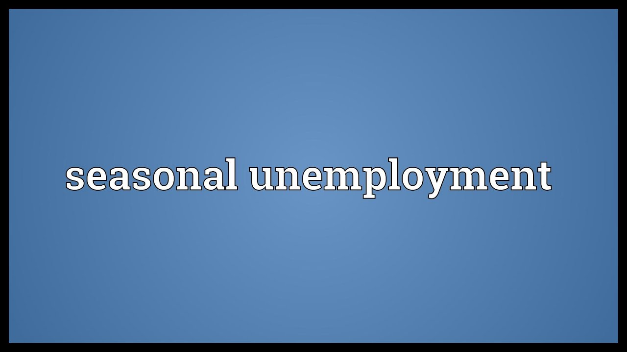 Seasonal unemployment Meaning