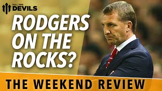 Rodgers On The Rocks? | The Weekend Review | Manchester United