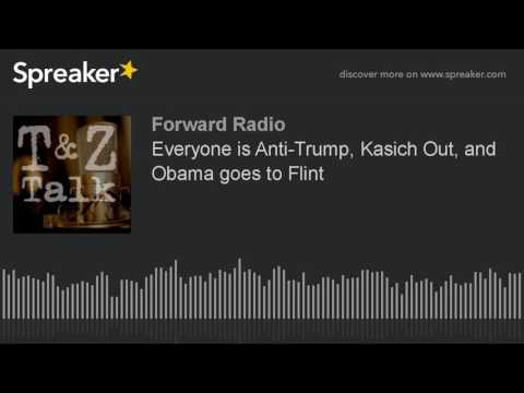 Everyone is Anti-Trump, Kasich Out, and Obama goes to Flint