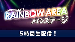 U-FES.2017 RAINBOW AREA メインステージ 5時間生配信!