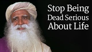 Sadhguru - Stop Being Dead Serious About Life