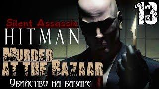 Hitman Silent Assassin - Миссия 13 / Murder at the Bazaar(, 2014-06-02T17:59:00.000Z)