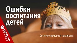 Ошибки воспитания детей. Системно-векторная психология. Юрий Бурлан