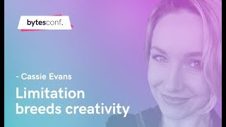 Limitation Breeds Creativity - Cassie Evans [Bytes Conf 2019]