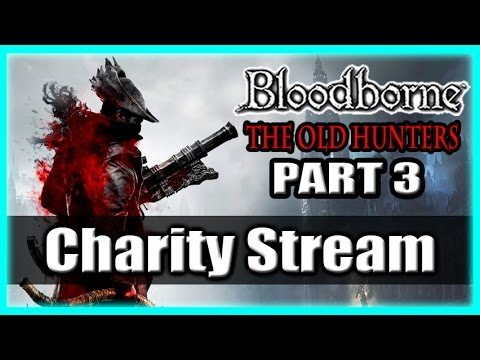 Bloodborne The Old Hunters Charity Stream / Gaming For Good! Part 3