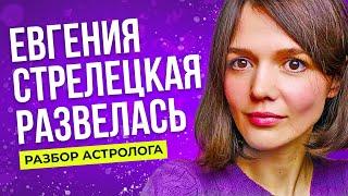 евгения Стрелецкая развелась. Разбор астролога.