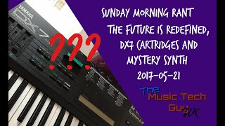 Sunday Morning Rant - The future is redefined, DX7 Cartridges and Mystery Synth...2017-05-21
