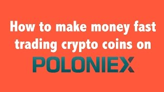 How to Make Money Fast Trading Crypto Coins on Poloniex