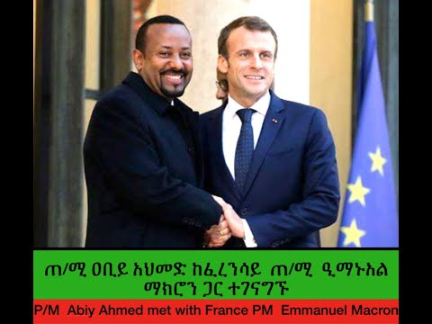P/M  Abiy Ahmed met with France PM  Emmanuel Macron, ጠ/ሚ ዐቢይ አህመድ ከፈረንሳይ  ጠ/ሚ  ዒማኑአል ማክሮን ጋር ተገናግኙ