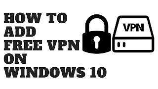 HOW TO ADD FREE VPN ON WINDOWS 10