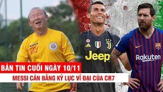BẢN TIN CUỐI NGÀY 10/11 | Messi cân bằng kỷ lục vĩ đại của CR7 – Thái dùng tiền tỷ để hủy diệt ĐTVN