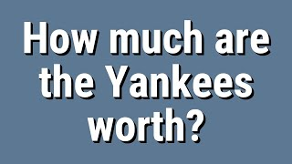 How much are the Yankees worth?