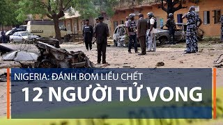 Nigeria: Đánh bom liều chết, 12 người tử vong | VTC1