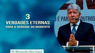 3 verdades eternas para a verdade do momento | Pr Hernandes Dias Lopes