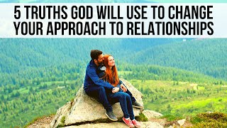 5 Truths God WILL Use to Change How You Approach Relationships