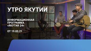 Утро Якутии. 19 марта 2021 года. Информационная программа «Якутия 24»