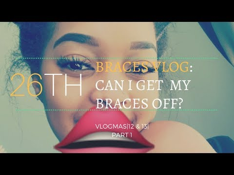 Vlogmas 12 &13 Braces Vlog  CAN I GET MY BRACES OFF?