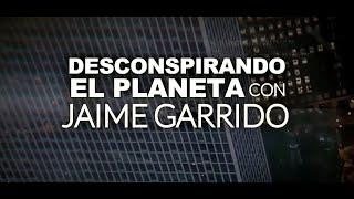 DES-CONSPIRANDO  el Planeta con Jaime Garrido