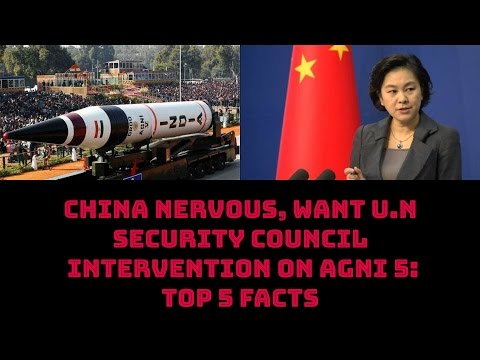 CHINA NERVOUS, WANTS U.N SECURITY COUNCIL INTERVENTION ON AGNI 5