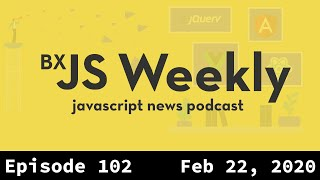 BxJS Weekly Ep. 102 - Feb 22, 2020 (javascript news podcast)