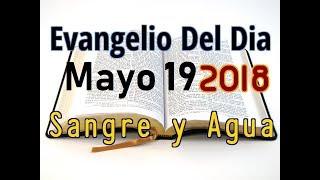 Evangelio del Dia- Sabado 19 Mayo 2018- Preparacion para Pentecostes - Sangre y Agua