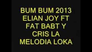 ( BUM BUM ) Elian Joy Ft Fat Baby y Cris la melodia loka 2013 (zona durancity)