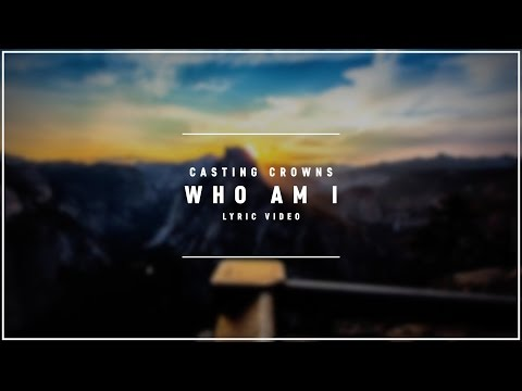 CASTING CROWNS - Who Am I (Lyric Video)