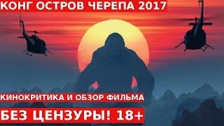 Обзор и Отзывы о Фильме: КИНГ КОНГ ОСТРОВ ЧЕРЕПА 2017 Без Цензуры 18+