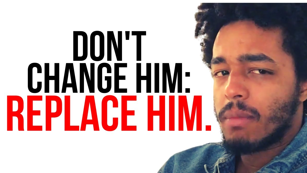 Don't Change Him: Replace Him
