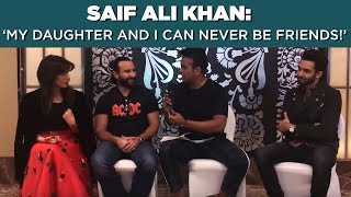 Saif Ali Khan: 'My daughter Sara & I can never be friends! #Part2