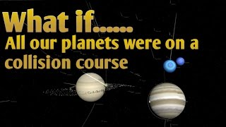WHAT IF ALL OUR PLANETS WERE ON A COLLISION COURSE