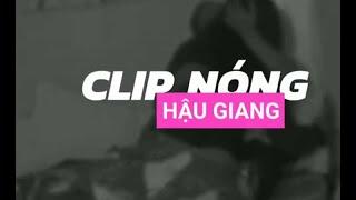 Clip nóng Hậu Giang mới nhất: Đã xác định được người trong clip, chưa công bố vì còn xác minh nữa